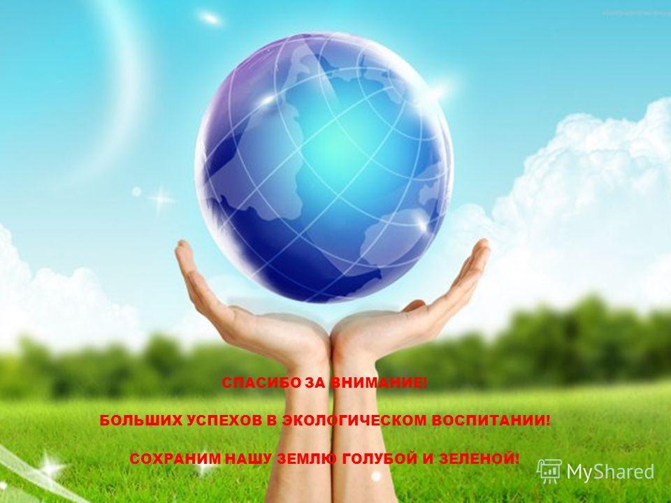 СПАСИБО ЗА ВНИМАНИЕ! БОЛЬШИХ УСПЕХОВ В ЭКОЛОГИЧЕСКОМ ВОСПИТАНИИ! СОХРАНИМ НАШУ ЗЕМЛЮ ГОЛУБОЙ И ЗЕЛЕНОЙ!