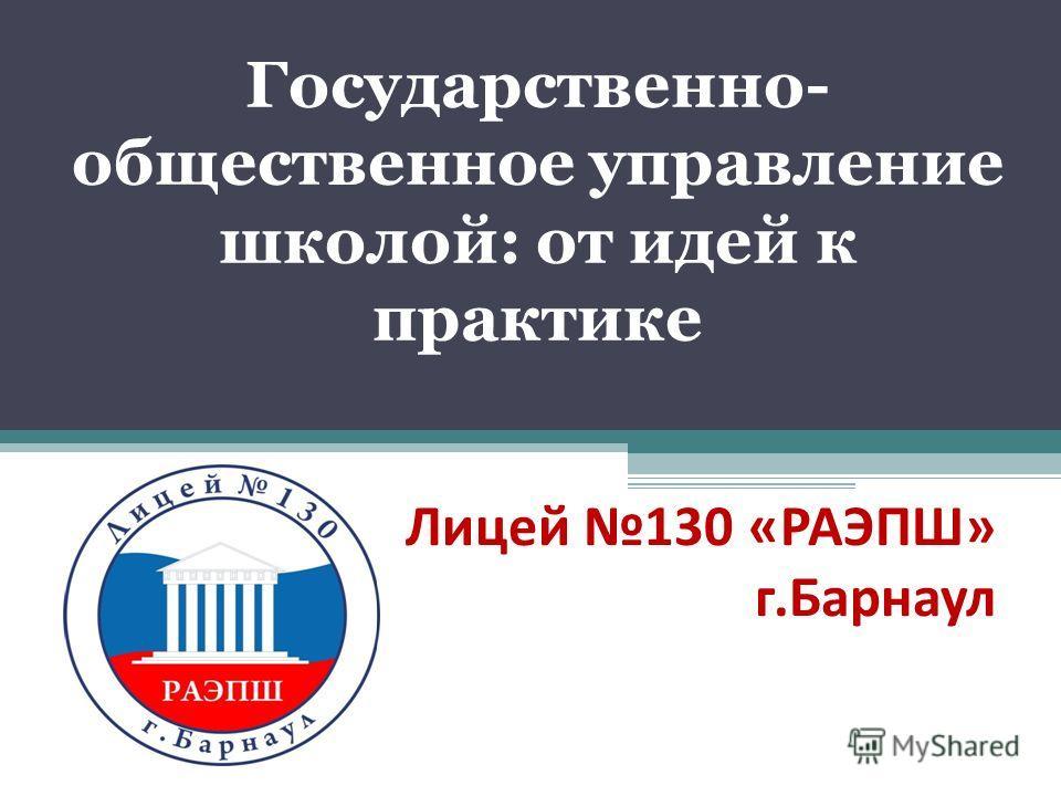 Государственно- общественное управление школой: от идей к практике Лицей 130 «РАЭПШ» г.Барнаул