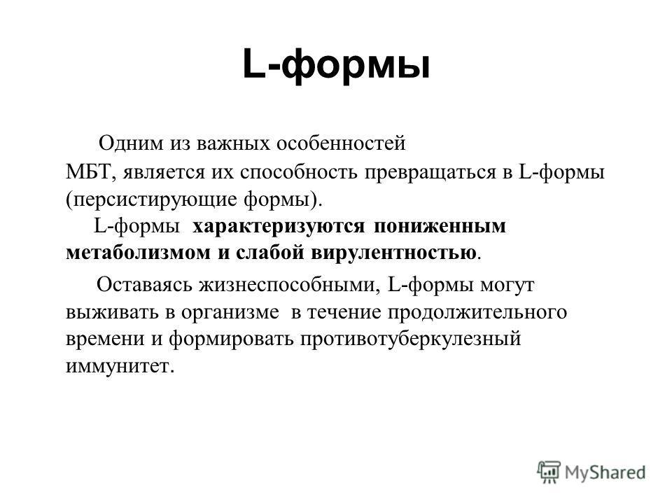 L-формы Одним из важных особенностей МБТ, является их способность превращаться в L-формы (персистирующие формы). L-формы характеризуются пониженным метаболизмом и слабой вирулентностью. Оставаясь жизнеспособными, L-формы могут выживать в организме в