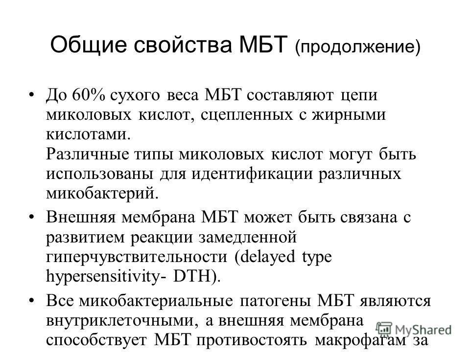 Общие свойства МБТ (продолжение) До 60% сухого веса МБТ составляют цепи миколовых кислот, сцепленных с жирными кислотами. Различные типы миколовых кислот могут быть использованы для идентификации различных микобактерий. Внешняя мембрана МБТ может быт
