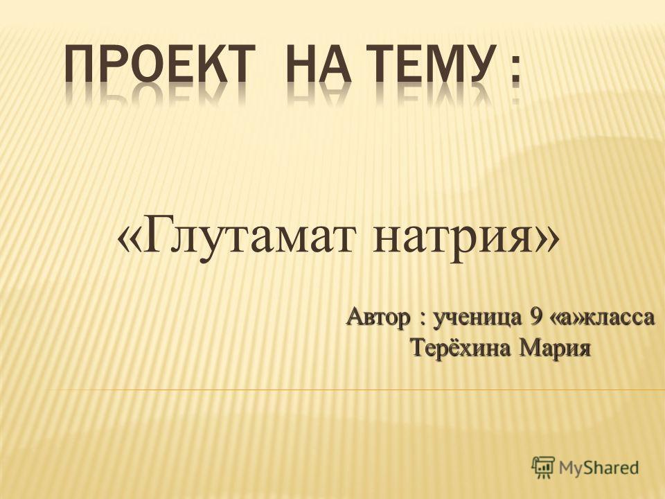 «Глутамат натрия» Автор : ученица 9 «а»класса Терёхина Мария