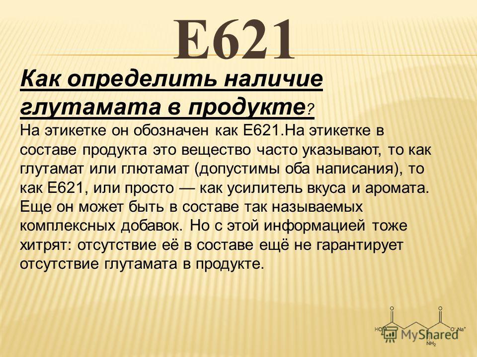 Е621 Как определить наличие глутамата в продукте ? На этикетке он обозначен как Е621.На этикетке в составе продукта это вещество часто указывают, то как глутамат или глютамат (допустимы оба написания), то как Е621, или просто как усилитель вкуса и ар