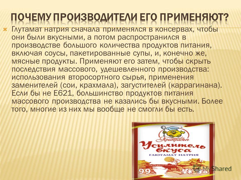 Глутамат натрия сначала применялся в консервах, чтобы они были вкусными, а потом распространился в производстве большого количества продуктов питания, включая соусы, пакетированные супы, и, конечно же, мясные продукты. Применяют его затем, чтобы скры