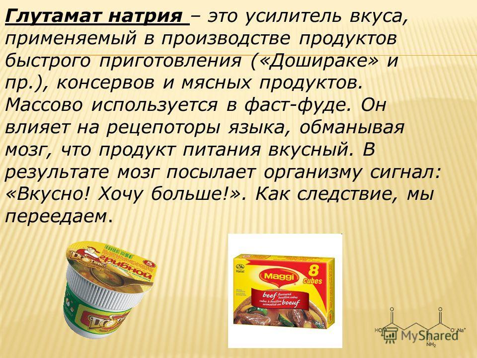Глутамат натрия – это усилитель вкуса, применяемый в производстве продуктов быстрого приготовления («Дошираке» и пр.), консервов и мясных продуктов. Массово используется в фаст-фуде. Он влияет на рецепоторы языка, обманывая мозг, что продукт питания