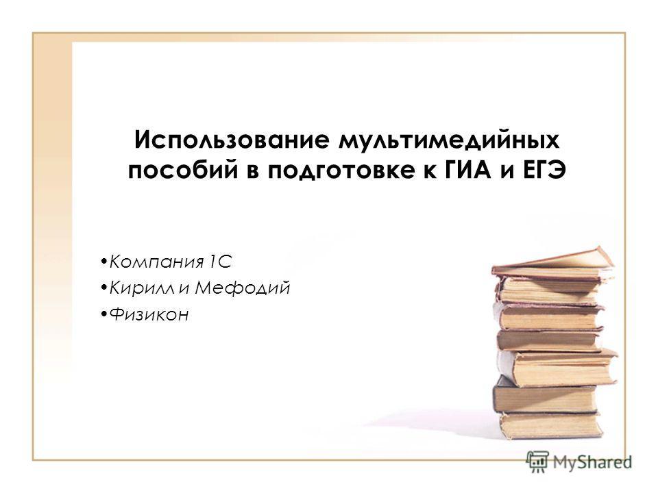 Использование мультимедийных пособий в подготовке к ГИА и ЕГЭ Компания 1С Кирилл и Мефодий Физикон