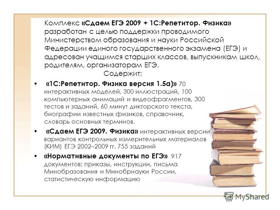 Комплекс «Сдаем ЕГЭ 2009 + 1С:Репетитор. Физика» разработан с целью поддержки проводимого Министерством образования и науки Российской Федерации единого государственного экзамена (ЕГЭ) и адресован учащимся старших классов, выпускникам школ, родителям