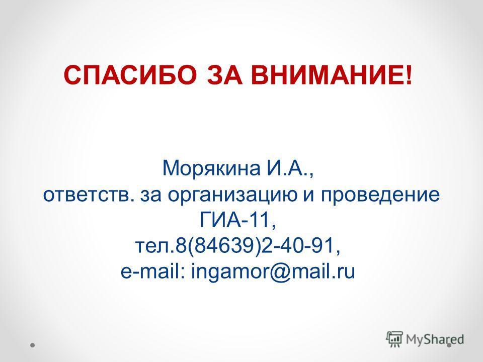 СПАСИБО ЗА ВНИМАНИЕ! Морякина И.А., ответств. за организацию и проведение ГИА-11, тел.8(84639)2-40-91, e-mail: ingamor@mail.ru