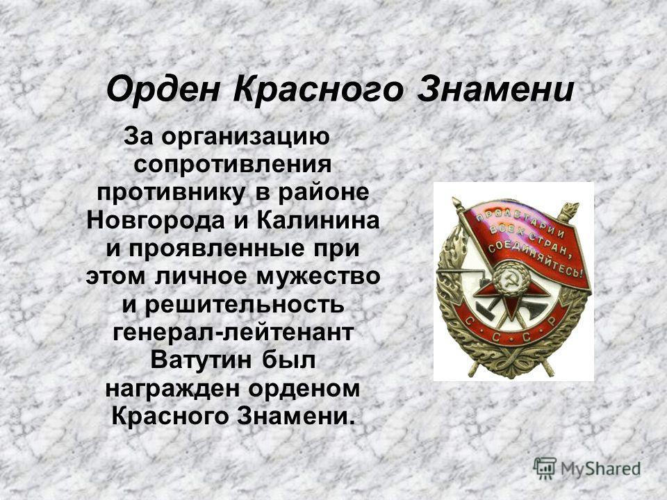 Орден Красного Знамени За организацию сопротивления противнику в районе Новгорода и Калинина и проявленные при этом личное мужество и решительность генерал-лейтенант Ватутин был награжден орденом Красного Знамени.