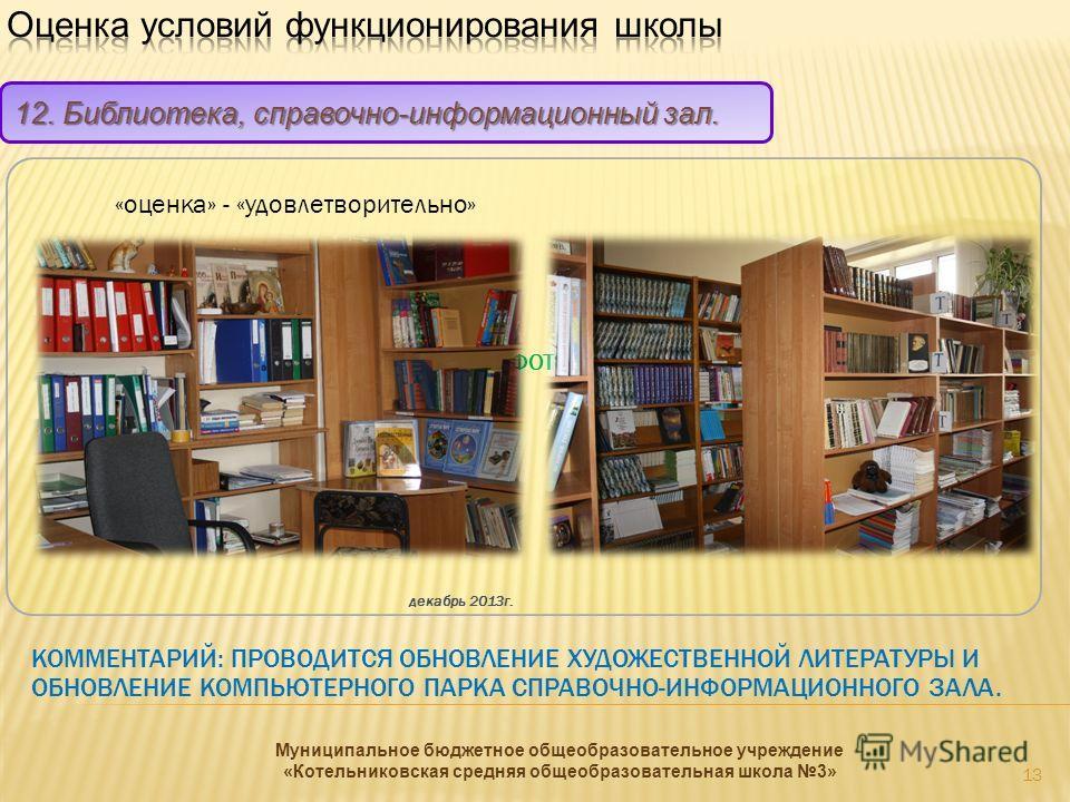 ФОТО КОММЕНТАРИЙ: ПРОВОДИТСЯ ОБНОВЛЕНИЕ ХУДОЖЕСТВЕННОЙ ЛИТЕРАТУРЫ И ОБНОВЛЕНИЕ КОМПЬЮТЕРНОГО ПАРКА СПРАВОЧНО-ИНФОРМАЦИОННОГО ЗАЛА. 12. Библиотека, справочно-информационный зал. «оценка» - «удовлетворительно» декабрь 2013г. 13 Муниципальное бюджетное