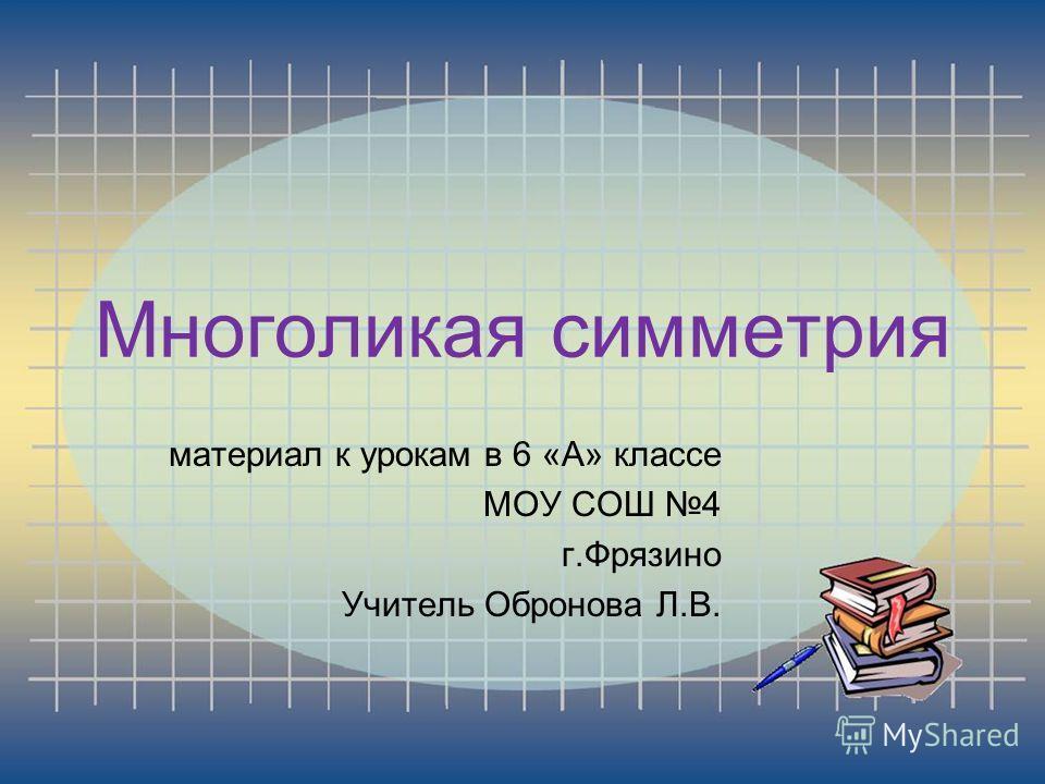 Многоликая симметрия материал к урокам в 6 «А» классе МОУ СОШ 4 г.Фрязино Учитель Обронова Л.В.