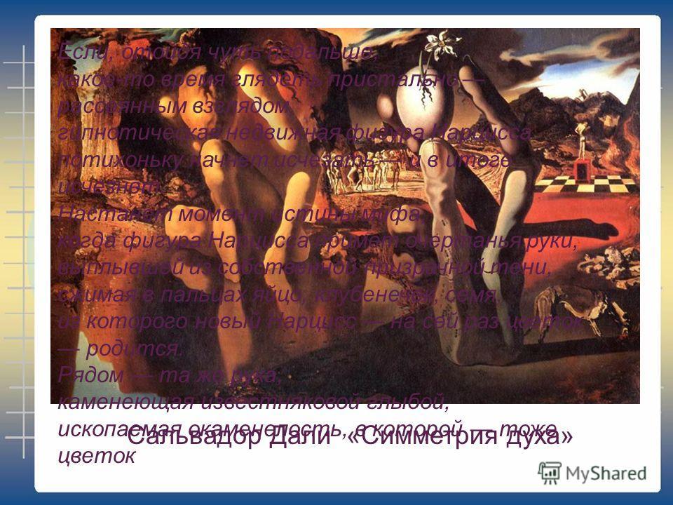 Сальвадор Дали «Симметрия духа» Если, отойдя чуть подальше, какое-то время глядеть пристально рассеянным взглядом, гипнотическая недвижная фигура Нарцисса потихоньку начнет исчезать и в итоге исчезнет. Настанет момент истины мифа, когда фигура Нарцис