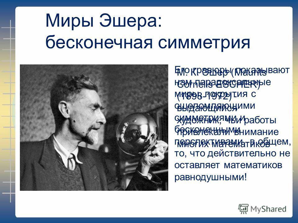 Миры Эшера: бесконечная симметрия М. К. Эшер (Maurits Cornelis ESCHER) (1898-1972) - выдающийся художник, чьи работы привлекали внимание многих математиков Его гравюры показывают нам парадоксальные миры, покрытия с ошеломляющими симметриями и бесконе