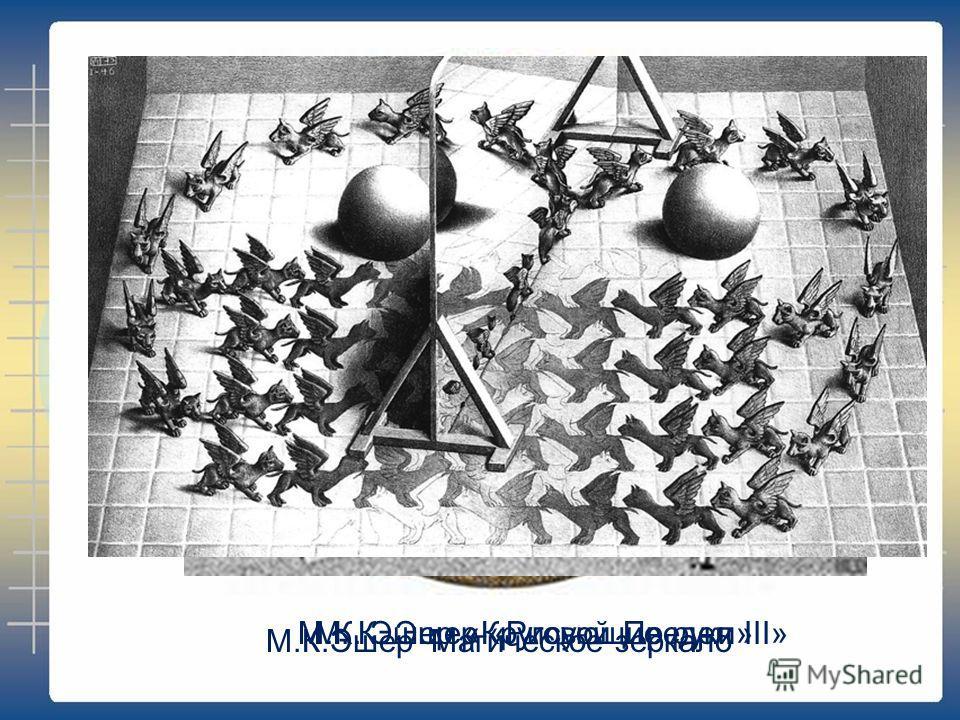 М.К. Эшер «Круговой Предел III»М. К. Эшер «Рисующие руки» М.К.Эшер Магическое зеркало