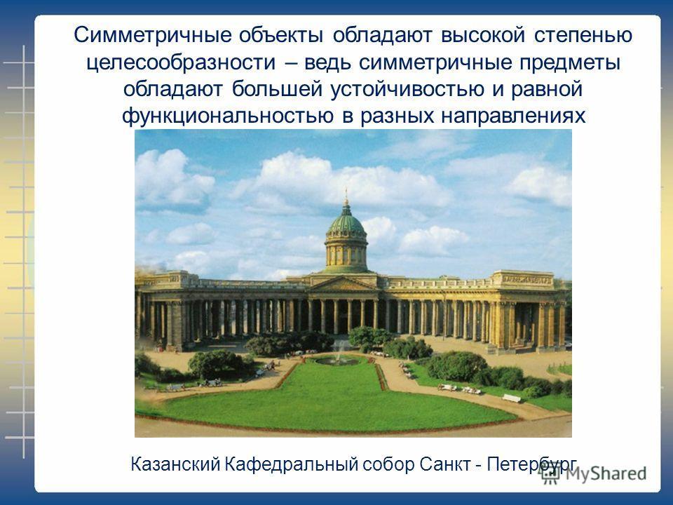 Симметричные объекты обладают высокой степенью целесообразности – ведь симметричные предметы обладают большей устойчивостью и равной функциональностью в разных направлениях Казанский Кафедральный собор Санкт - Петербург