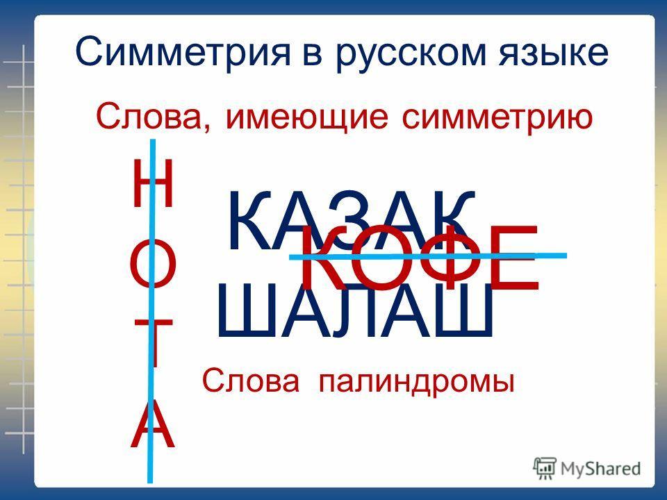 Симметрия в русском языке Слова, имеющие симметрию КАЗАК ШАЛАШ Слова палиндромы НОТАНОТА КОФЕ