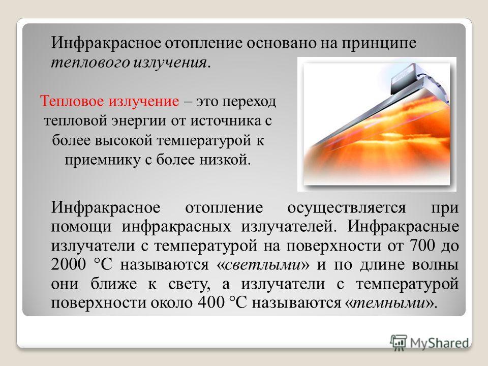 Инфракрасное отопление основано на принципе теплового излучения. Инфракрасное отопление осуществляется при помощи инфракрасных излучателей. Инфракрасные излучатели с температурой на поверхности от 700 до 2000 °С называются «светлыми» и по длине волны