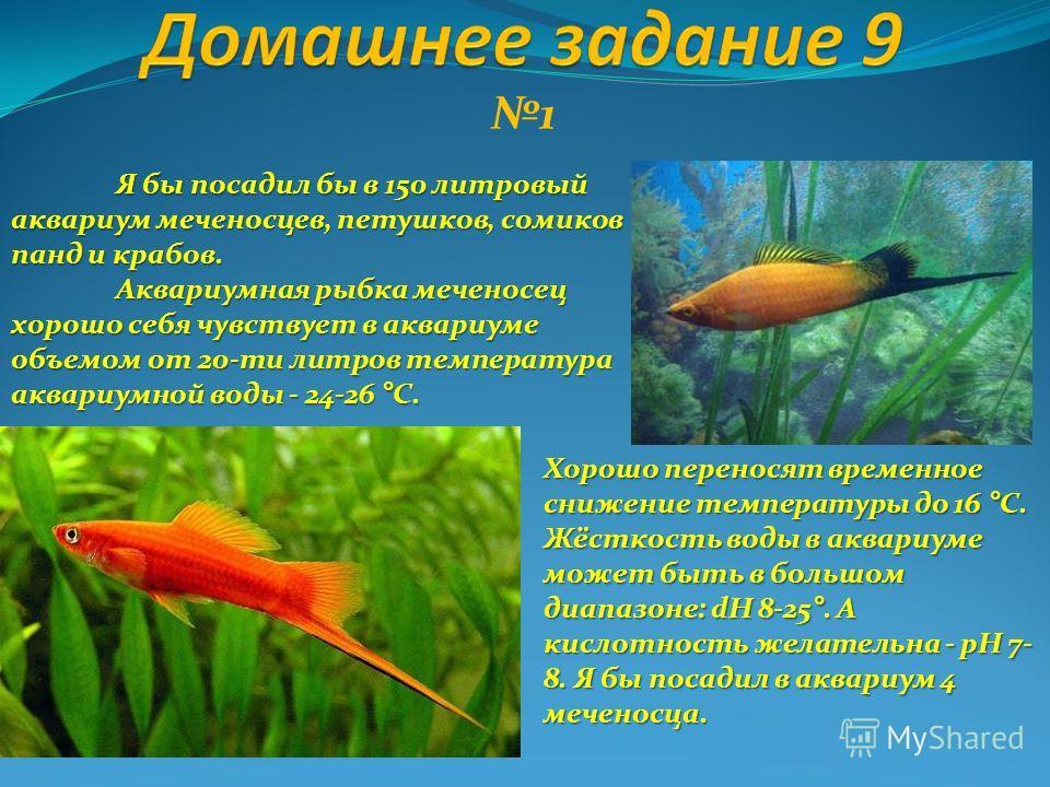 1 Я бы посадил бы в 150 литровый аквариум меченосцев, петушков, сомиков панд и крабов. Аквариумная рыбка меченосец хорошо себя чувствует в аквариуме объемом от 20-ти литров температура аквариумной воды - 24-26 °С. Хорошо переносят временное снижение