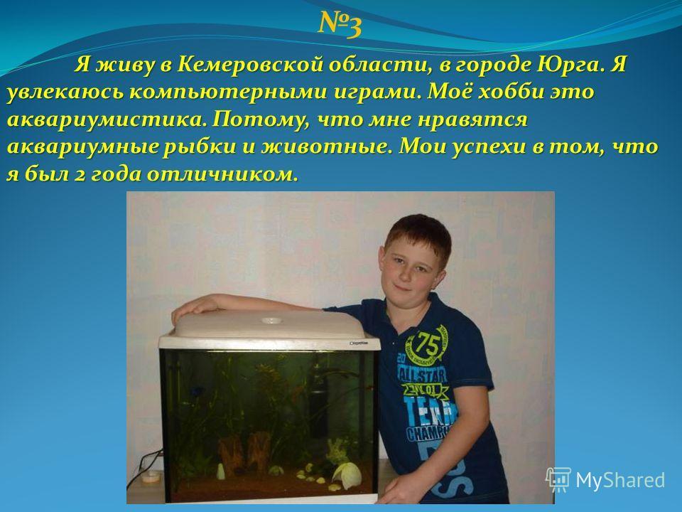 3 Я живу в Кемеровской области, в городе Юрга. Я увлекаюсь компьютерными играми. Моё хобби это аквариумистика. Потому, что мне нравятся аквариумные рыбки и животные. Мои успехи в том, что я был 2 года отличником.