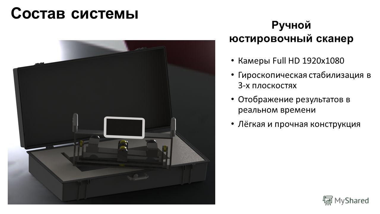 Состав системы Ручной юстировочный сканер Камеры Full HD 1920х1080 Гироскопическая стабилизация в 3-х плоскостях Отображение результатов в реальном времени Лёгкая и прочная конструкция
