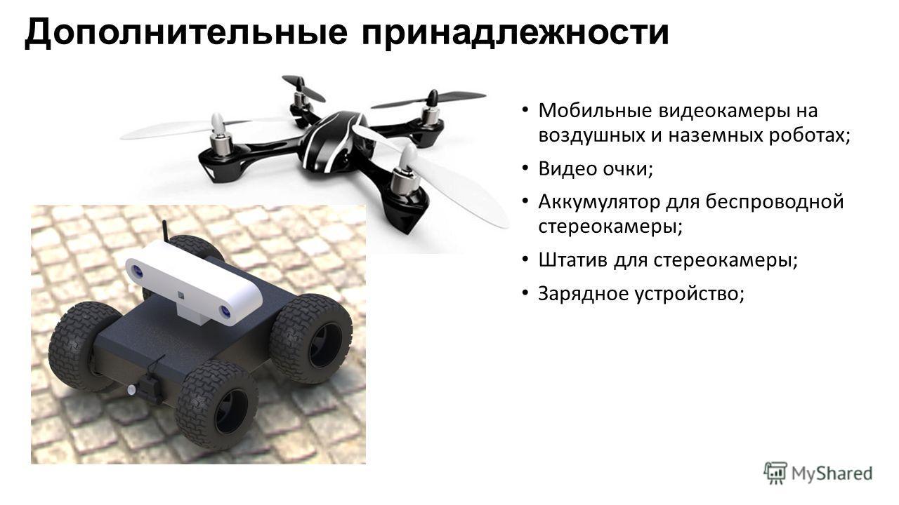 Дополнительные принадлежности Мобильные видеокамеры на воздушных и наземных роботах; Видео очки; Аккумулятор для беспроводной стереокамеры; Штатив для стереокамеры; Зарядное устройство;