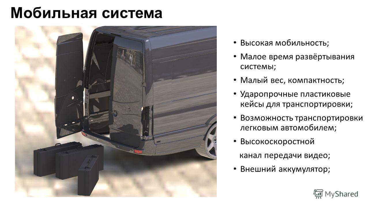 Мобильная система Высокая мобильность; Малое время развёртывания системы; Малый вес, компактность; Ударопрочные пластиковые кейсы для транспортировки; Возможность транспортировки легковым автомобилем; Высокоскоростной канал передачи видео; Внешний ак