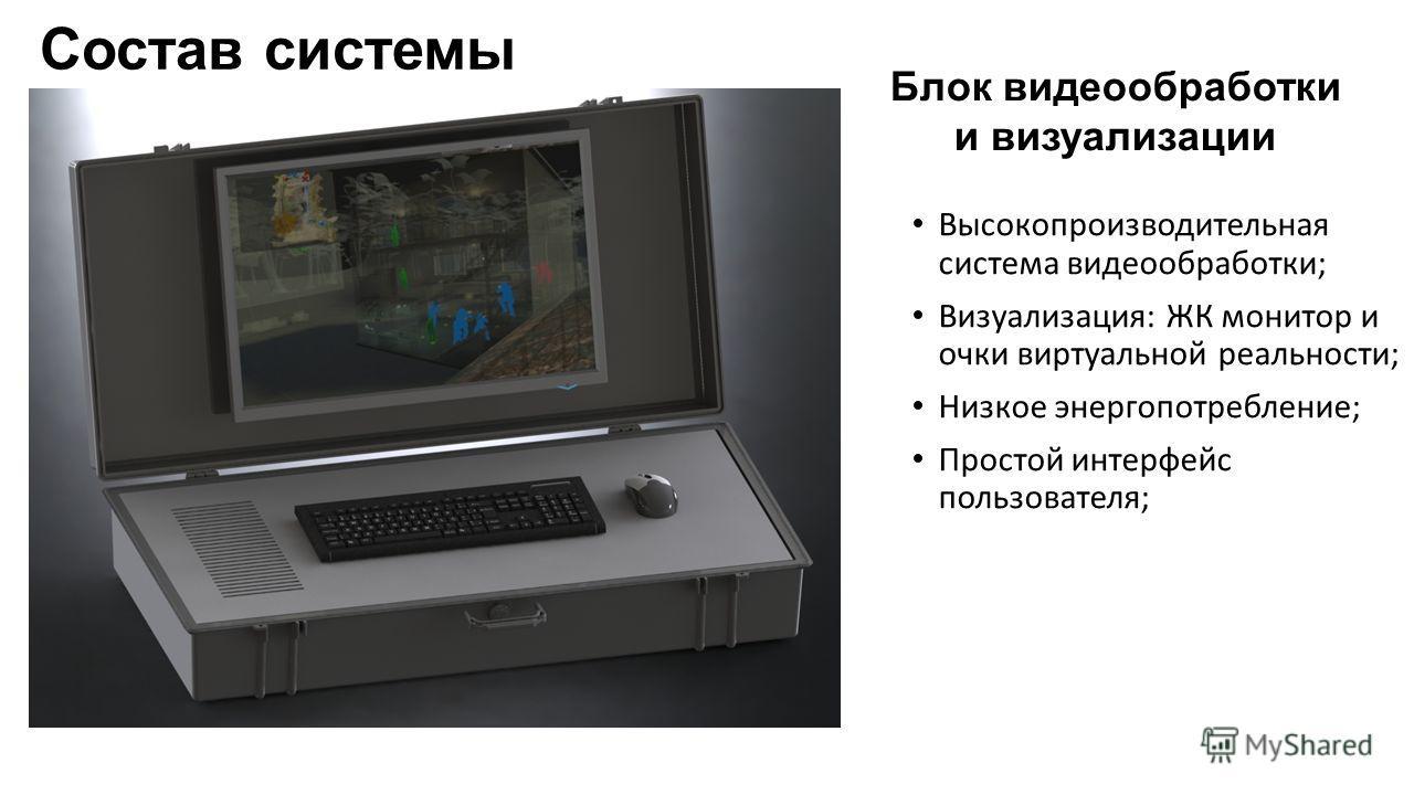 Состав системы Блок видеообработки и визуализации Высокопроизводительная система видеообработки; Визуализация: ЖК монитор и очки виртуальной реальности; Низкое энергопотребление; Простой интерфейс пользователя;