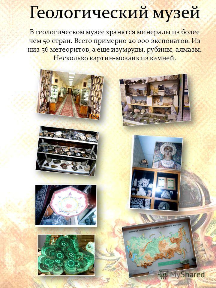 Геологический музей В геологическом музее хранятся минералы из более чем 50 стран. Всего примерно 20 000 экспонатов. Из низ 56 метеоритов, а еще изумруды, рубины, алмазы. Несколько картин-мозаик из камней.