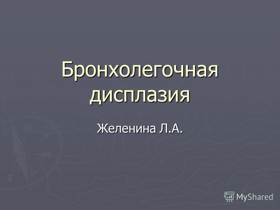 Бронхолегочная дисплазия Желенина Л.А.