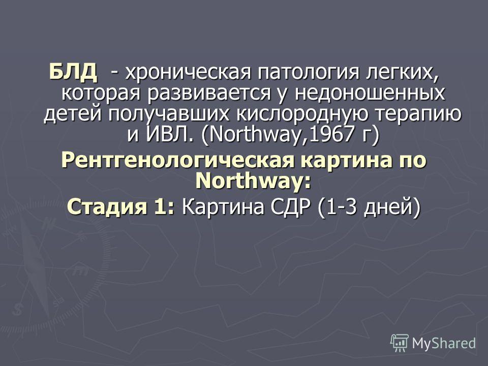 БЛД - хроническая патология легких, которая развивается у недоношенных детей получавших кислородную терапию и ИВЛ. (Northway,1967 г) Рентгенологическая картина по Northway: Стадия 1: Картина СДР (1-3 дней)