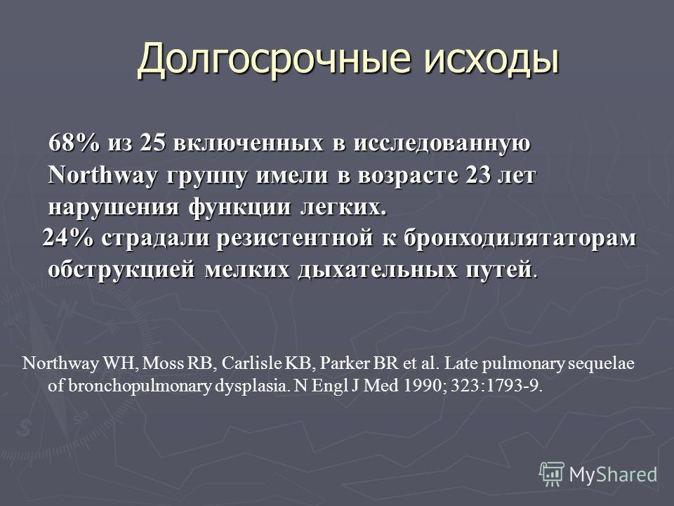 Долгосрочные исходы 68% из 25 включенных в исследованную Northway группу имели в возрасте 23 лет нарушения функции легких. 24% страдали резистентной к бронходилятаторам обструкцией мелких дыхательных путей. 24% страдали резистентной к бронходилятатор