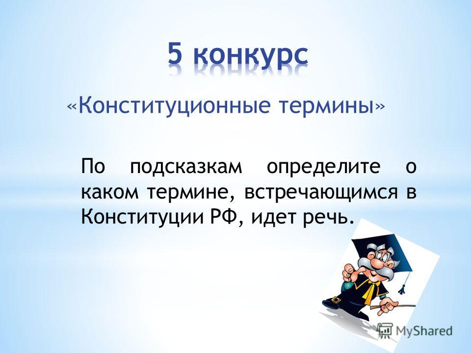 «Конституционные термины» По подсказкам определите о каком термине, встречающимся в Конституции РФ, идет речь.