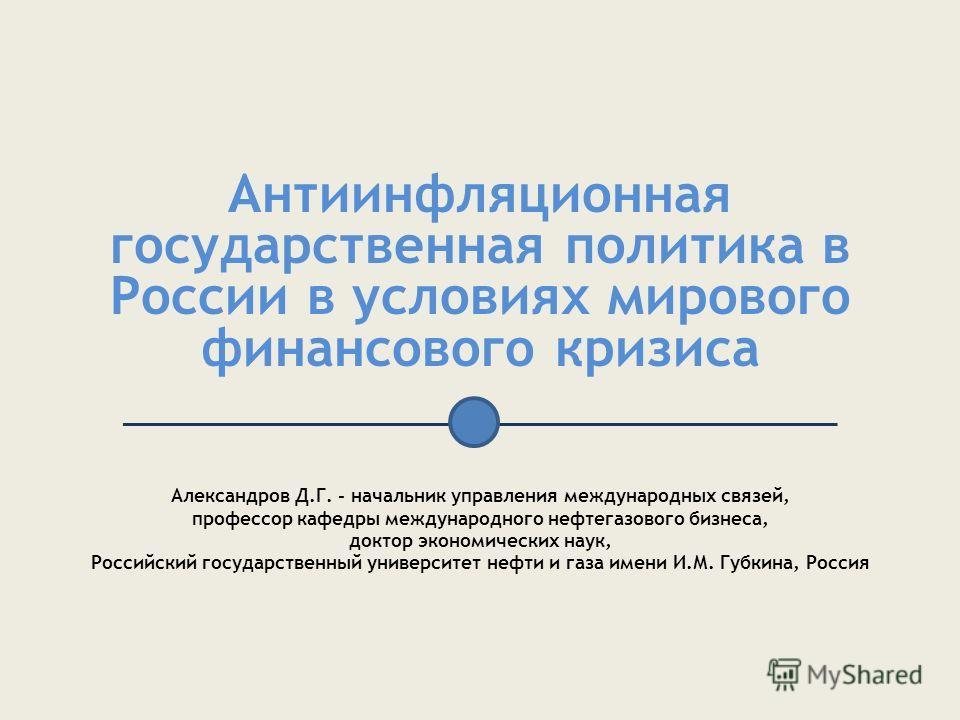 Антиинфляционная государственная политика в России в условиях мирового финансового кризиса ________________________________________________ Александров Д.Г. - начальник управления международных связей, профессор кафедры международного нефтегазового б