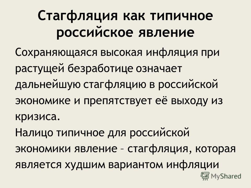 Стагфляция как типичное российское явление Сохраняющаяся высокая инфляция при растущей безработице означает дальнейшую стагфляцию в российской экономике и препятствует её выходу из кризиса. Налицо типичное для российской экономики явление – стагфляци