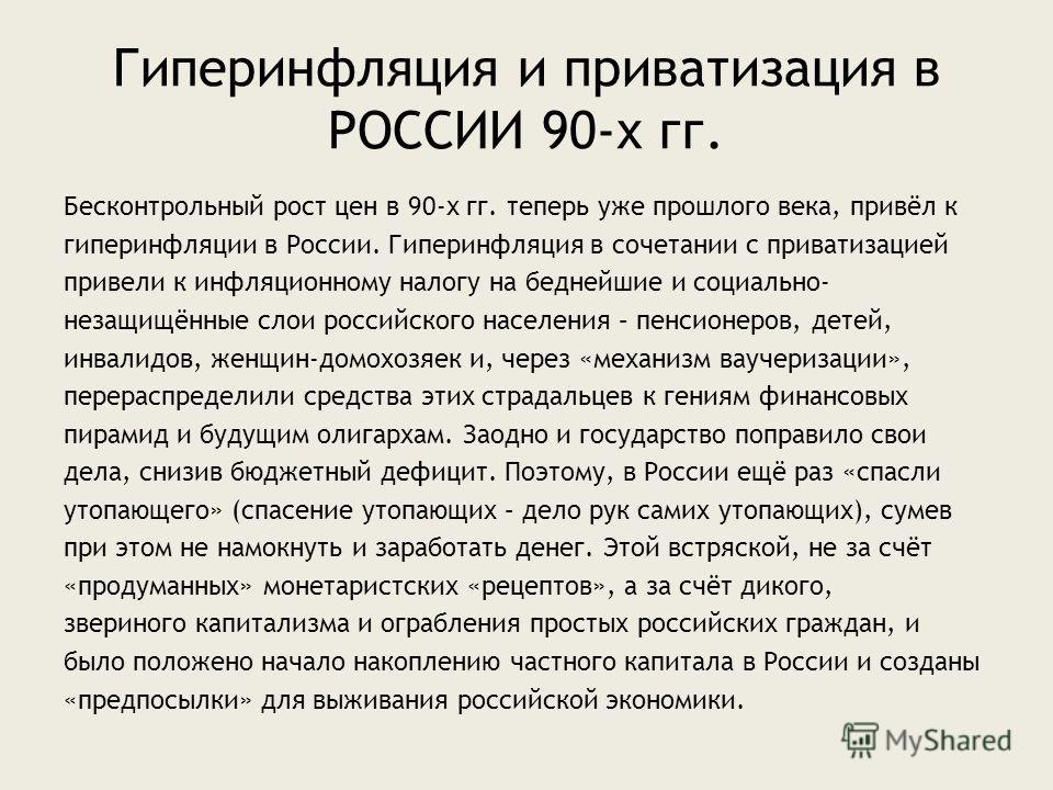 Гиперинфляция и приватизация в РОССИИ 90-х гг. Бесконтрольный рост цен в 90-х гг. теперь уже прошлого века, привёл к гиперинфляции в России. Гиперинфляция в сочетании с приватизацией привели к инфляционному налогу на беднейшие и социально- незащищённ