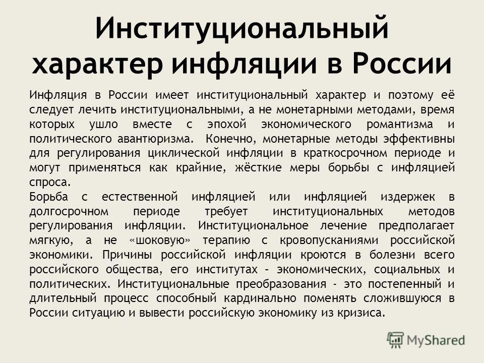 Институциональный характер инфляции в России Инфляция в России имеет институциональный характер и поэтому её следует лечить институциональными, а не монетарными методами, время которых ушло вместе с эпохой экономического романтизма и политического ав