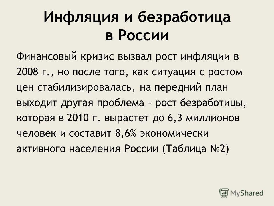 Инфляция и безработица в России Финансовый кризис вызвал рост инфляции в 2008 г., но после того, как ситуация с ростом цен стабилизировалась, на передний план выходит другая проблема – рост безработицы, которая в 2010 г. вырастет до 6,3 миллионов чел