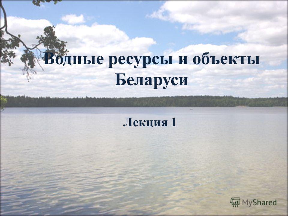 Водные ресурсы и объекты Беларуси Лекция 1