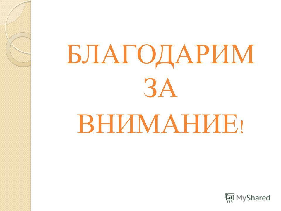 БЛАГОДАРИМ ЗА ВНИМАНИЕ !