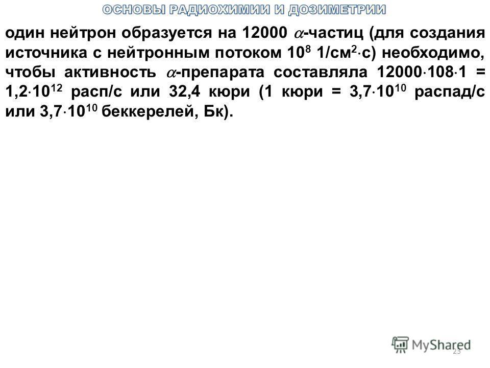 23 один нейтрон образуется на 12000 -частиц (для создания источника с нейтронным потоком 10 8 1/см 2 с) необходимо, чтобы активность -препарата составляла 12000 108 1 = 1,2 10 12 расп/с или 32,4 кюри (1 кюри = 3,7 10 10 распад/с или 3,7 10 10 беккере