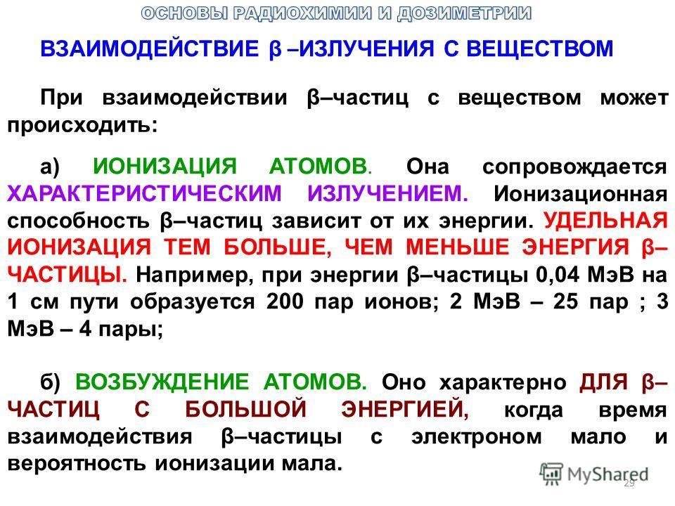 29 ВЗАИМОДЕЙСТВИЕ β – ИЗЛУЧЕНИЯ С ВЕЩЕСТВОМ При взаимодействии β–частиц с веществом может происходить: а) ИОНИЗАЦИЯ АТОМОВ. Она сопровождается ХАРАКТЕРИСТИЧЕСКИМ ИЗЛУЧЕНИЕМ. Ионизационная способность β–частиц зависит от их энергии. УДЕЛЬНАЯ ИОНИЗАЦИЯ