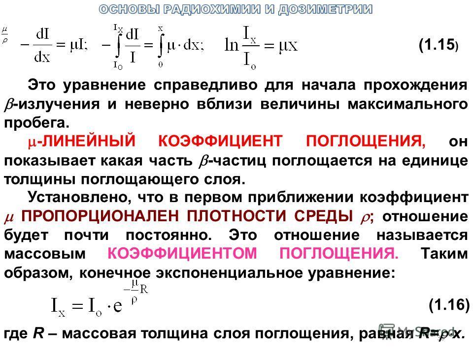 35 (1.15 ) Это уравнение справедливо для начала прохождения -излучения и неверно вблизи величины максимального пробега. -ЛИНЕЙНЫЙ КОЭФФИЦИЕНТ ПОГЛОЩЕНИЯ, он показывает какая часть -частиц поглощается на единице толщины поглощающего слоя. Установлено,
