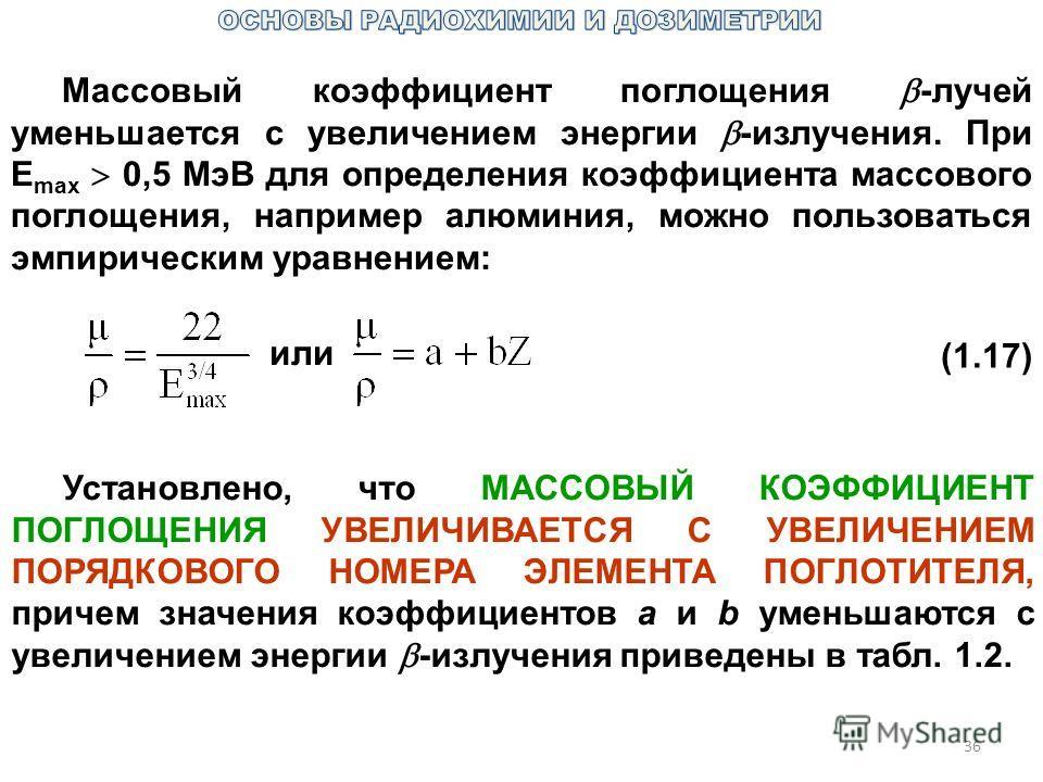 36 Массовый коэффициент поглощения -лучей уменьшается с увеличением энергии -излучения. При Е max 0,5 МэВ для определения коэффициента массового поглощения, например алюминия, можно пользоваться эмпирическим уравнением: или (1.17) Установлено, что МА