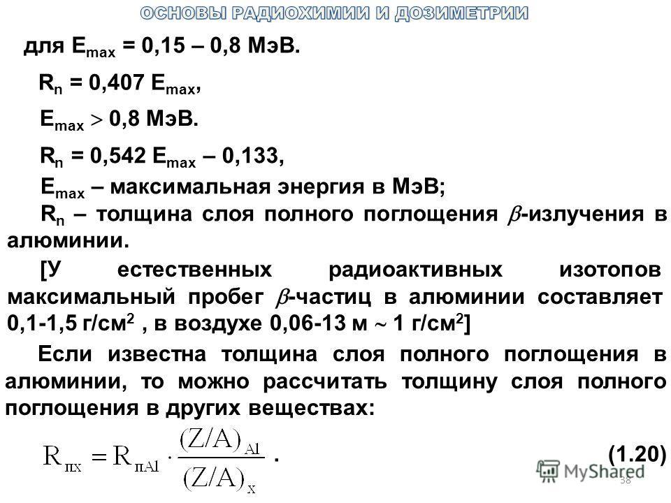 38 для Е max = 0,15 – 0,8 МэВ. R n = 0,407 Е max, Е max 0,8 МэВ. R n = 0,542 Е max – 0,133, Е max – максимальная энергия в МэВ; R n – толщина слоя полного поглощения -излучения в алюминии. [У естественных радиоактивных изотопов максимальный пробег -ч