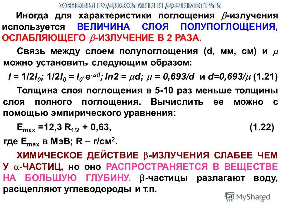 39 Иногда для характеристики поглощения -излучения используется ВЕЛИЧИНА СЛОЯ ПОЛУПОГЛОЩЕНИЯ, ОСЛАБЛЯЮЩЕГО -ИЗЛУЧЕНИЕ В 2 РАЗА. Связь между слоем полупоглощения (d, мм, см) и можно установить следующим образом: I = 1/2I 0 ;1/2I 0 = I 0 e - d ;ln2 = d