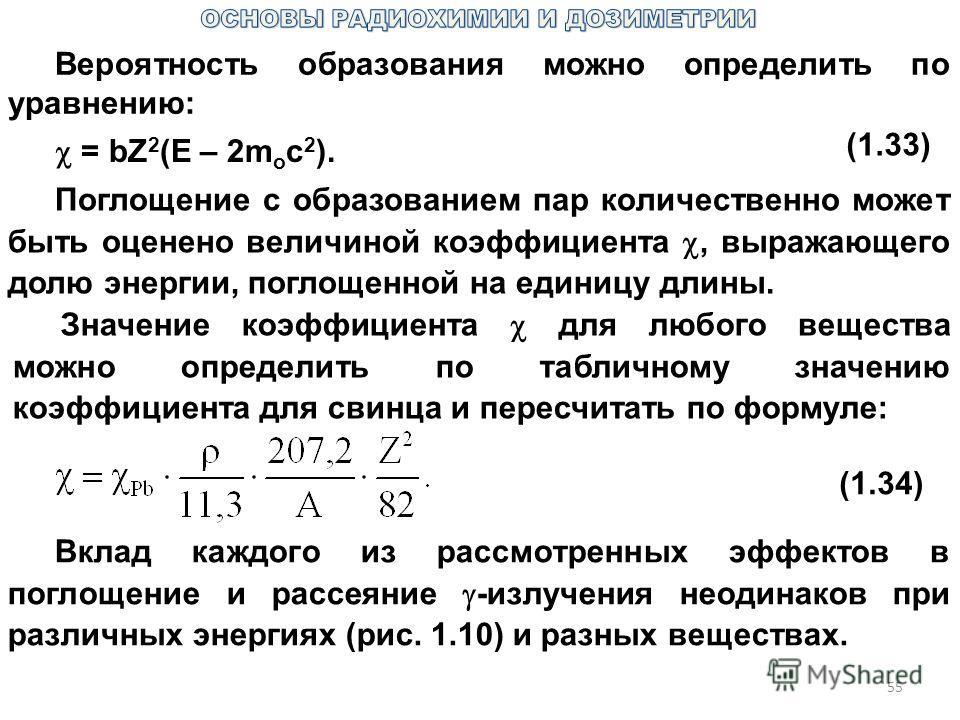 55 Вероятность образования можно определить по уравнению: = bZ 2 (E – 2m o c 2 ). (1.33) Поглощение с образованием пар количественно может быть оценено величиной коэффициента, выражающего долю энергии, поглощенной на единицу длины. Значение коэффицие