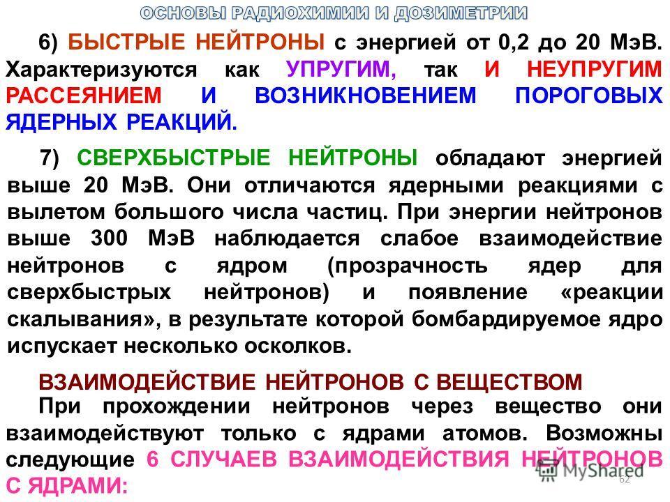 62 6) БЫСТРЫЕ НЕЙТРОНЫ с энергией от 0,2 до 20 МэВ. Характеризуются как УПРУГИМ, так И НЕУПРУГИМ РАССЕЯНИЕМ И ВОЗНИКНОВЕНИЕМ ПОРОГОВЫХ ЯДЕРНЫХ РЕАКЦИЙ. 7) СВЕРХБЫСТРЫЕ НЕЙТРОНЫ обладают энергией выше 20 МэВ. Они отличаются ядерными реакциями с вылето