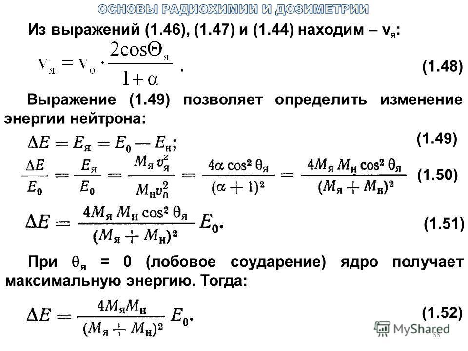 66 Из выражений (1.46), (1.47) и (1.44) находим – v я :.(1.48) Выражение (1.49) позволяет определить изменение энергии нейтрона: (1.49) (1.50) (1.51) При я = 0 (лобовое соударение) ядро получает максимальную энергию. Тогда: (1.52)