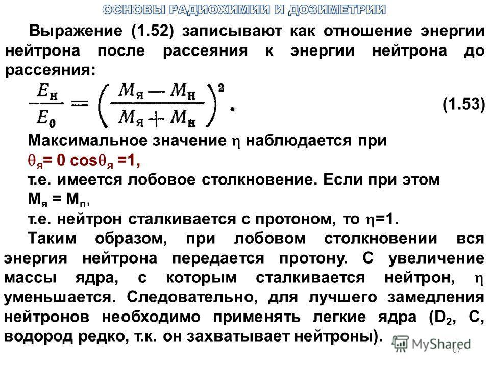 67 Выражение (1.52) записывают как отношение энергии нейтрона после рассеяния к энергии нейтрона до рассеяния: (1.53) Максимальное значение наблюдается при я = 0 сos я =1, т.е. имеется лобовое столкновение. Если при этом М я = М п, т.е. нейтрон сталк