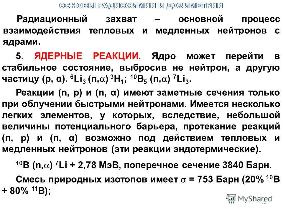 71 Радиационный захват – основной процесс взаимодействия тепловых и медленных нейтронов с ядрами. 5. ЯДЕРНЫЕ РЕАКЦИИ. Ядро может перейти в стабильное состояние, выбросив не нейтрон, а другую частицу (p, α). 6 Li 3 (n, ) 3 H 1 ; 10 B 5 (n, ) 7 Li 3. Р