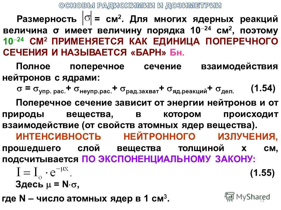 73 Размерность = см 2. Для многих ядерных реакций величина σ имеет величину порядка 10 24 см 2, поэтому 10 24 СМ 2 ПРИМЕНЯЕТСЯ КАК ЕДИНИЦА ПОПЕРЕЧНОГО СЕЧЕНИЯ И НАЗЫВАЕТСЯ «БАРН» Бн. Полное поперечное сечение взаимодействия нейтронов с ядрами: = упр.